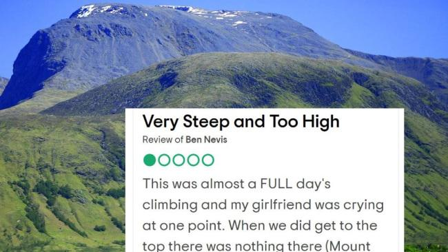 "Of Ben Nevis in Scotland, this reviewer wrote ""This was almost a FULL day's climbing and my girlfriend was crying at one point. When we did get to the top there was nothing there (Mount Snowdon has a pub, restaurant and toilets at its top). Luckily we had brought some sandwiches and drinks, so anyone else climbing this one - BE WARNED- there are NO facilities at the top. The climb basically went on for far too long and the last part was particularly steep and difficult. It was also cloudy at the top so the view was non-existent. The long walk back down was boring and again took too long."""